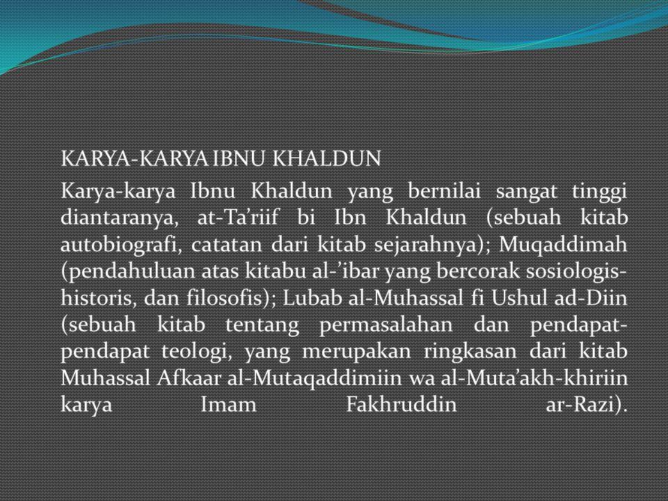 KARYA-KARYA IBNU KHALDUN Karya-karya Ibnu Khaldun yang bernilai sangat tinggi diantaranya, at-Ta'riif bi Ibn Khaldun (sebuah kitab autobiografi, catatan dari kitab sejarahnya); Muqaddimah (pendahuluan atas kitabu al-'ibar yang bercorak sosiologis-historis, dan filosofis); Lubab al-Muhassal fi Ushul ad-Diin (sebuah kitab tentang permasalahan dan pendapat-pendapat teologi, yang merupakan ringkasan dari kitab Muhassal Afkaar al-Mutaqaddimiin wa al-Muta'akh-khiriin karya Imam Fakhruddin ar-Razi).
