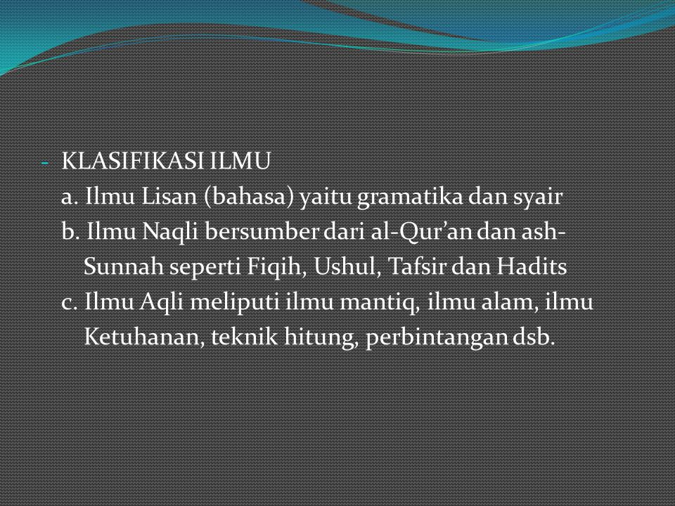 KLASIFIKASI ILMU a. Ilmu Lisan (bahasa) yaitu gramatika dan syair. b. Ilmu Naqli bersumber dari al-Qur'an dan ash-
