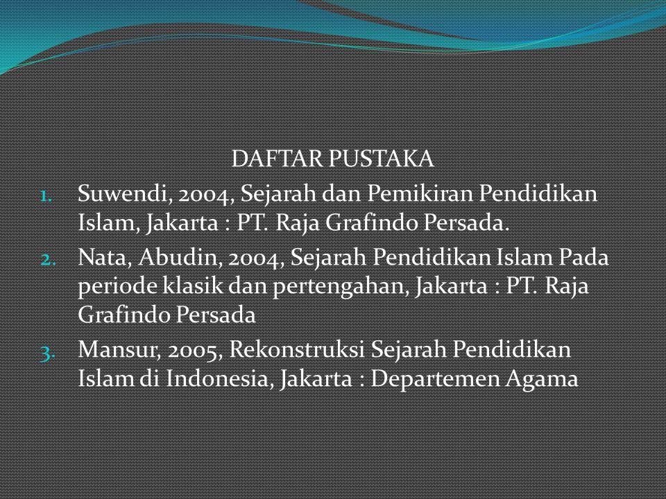 DAFTAR PUSTAKA Suwendi, 2004, Sejarah dan Pemikiran Pendidikan Islam, Jakarta : PT. Raja Grafindo Persada.