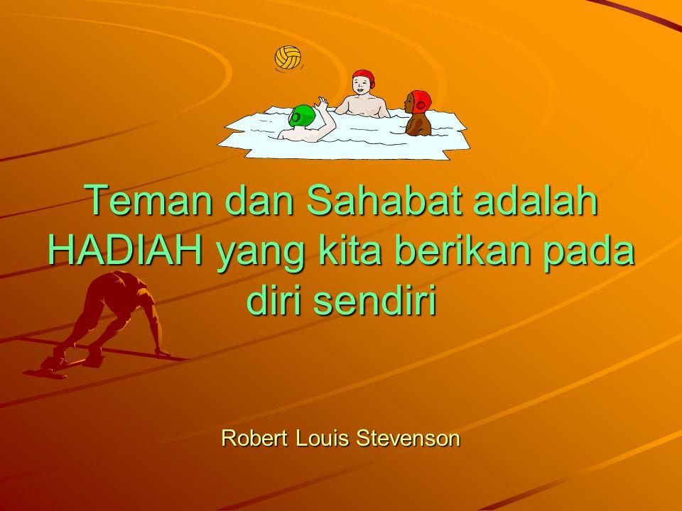Teman dan Sahabat adalah HADIAH yang kita berikan pada diri sendiri Robert Louis Stevenson