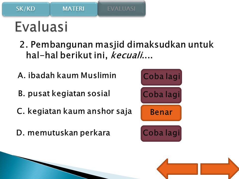Evaluasi 2. Pembangunan masjid dimaksudkan untuk hal-hal berikut ini, kecuali.... A. ibadah kaum Muslimin.