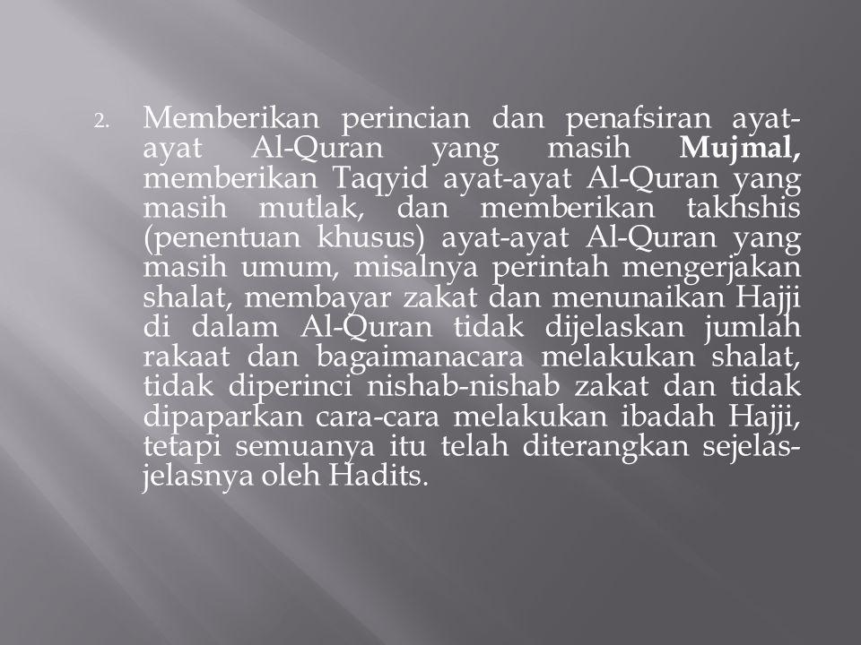 Memberikan perincian dan penafsiran ayat-ayat Al-Quran yang masih Mujmal, memberikan Taqyid ayat-ayat Al-Quran yang masih mutlak, dan memberikan takhshis (penentuan khusus) ayat-ayat Al-Quran yang masih umum, misalnya perintah mengerjakan shalat, membayar zakat dan menunaikan Hajji di dalam Al-Quran tidak dijelaskan jumlah rakaat dan bagaimanacara melakukan shalat, tidak diperinci nishab-nishab zakat dan tidak dipaparkan cara-cara melakukan ibadah Hajji, tetapi semuanya itu telah diterangkan sejelas-jelasnya oleh Hadits.