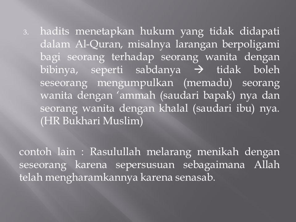 hadits menetapkan hukum yang tidak didapati dalam Al-Quran, misalnya larangan berpoligami bagi seorang terhadap seorang wanita dengan bibinya, seperti sabdanya  tidak boleh seseorang mengumpulkan (memadu) seorang wanita dengan 'ammah (saudari bapak) nya dan seorang wanita dengan khalal (saudari ibu) nya. (HR Bukhari Muslim)