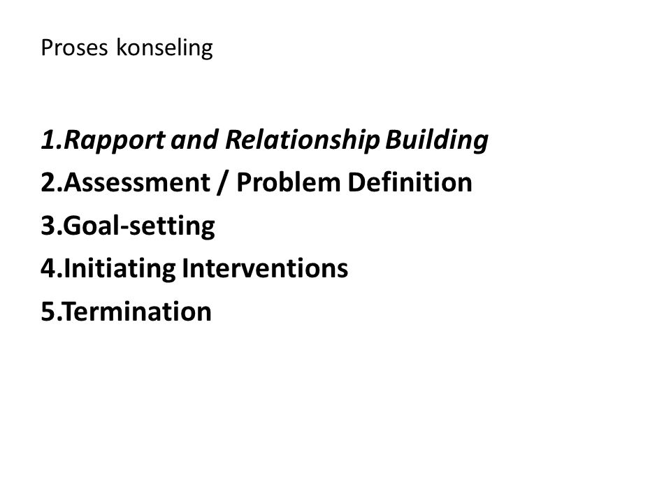Proses konseling 1.Rapport and Relationship Building 2.Assessment / Problem Definition 3.Goal-setting 4.Initiating Interventions 5.Termination