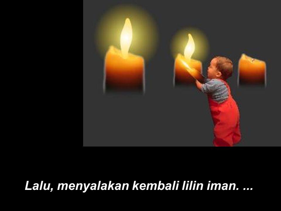 Lalu, menyalakan kembali lilin iman. ...