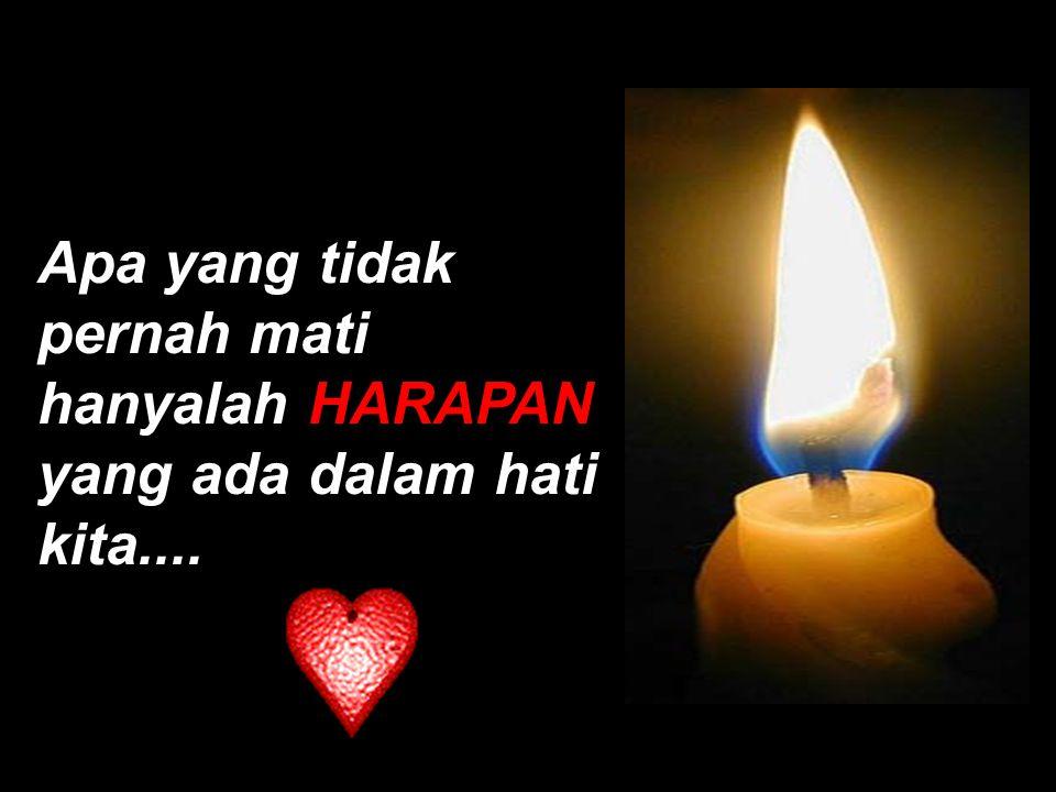 Apa yang tidak pernah mati hanyalah HARAPAN yang ada dalam hati kita....