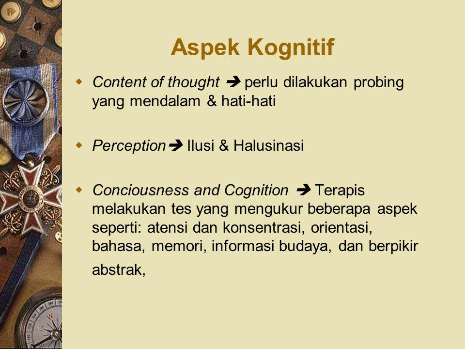 Aspek Kognitif Content of thought  perlu dilakukan probing yang mendalam & hati-hati. Perception Ilusi & Halusinasi.