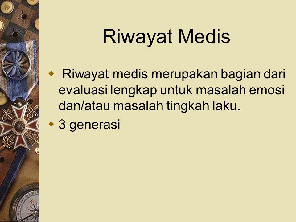 Riwayat Medis Riwayat medis merupakan bagian dari evaluasi lengkap untuk masalah emosi dan/atau masalah tingkah laku.