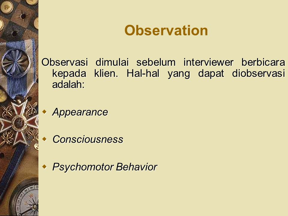 Observation Observasi dimulai sebelum interviewer berbicara kepada klien. Hal-hal yang dapat diobservasi adalah: