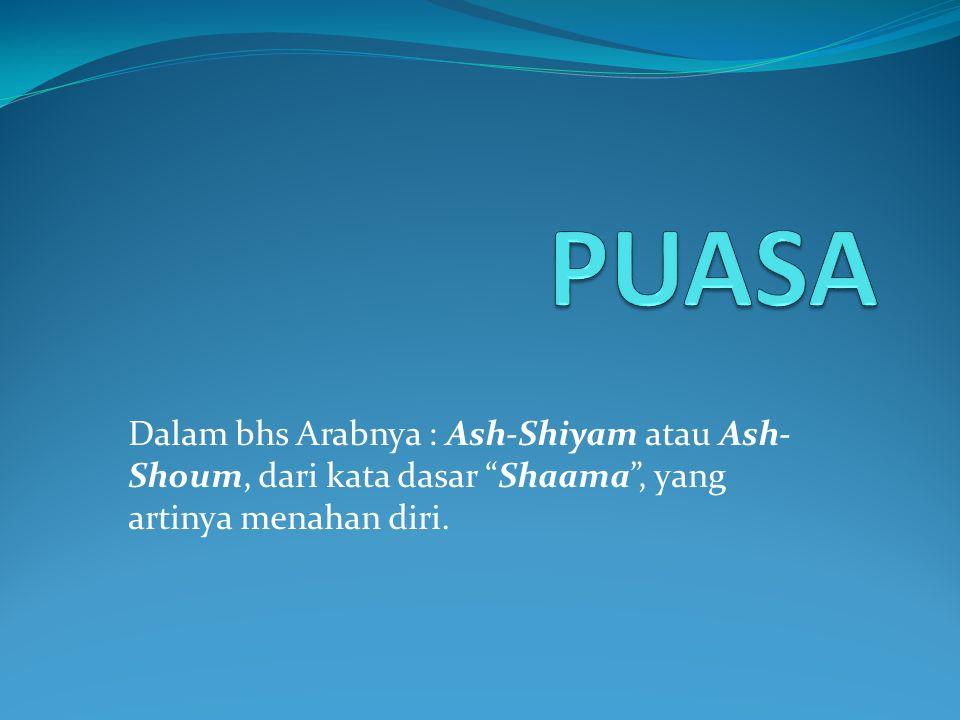 PUASA Dalam bhs Arabnya : Ash-Shiyam atau Ash-Shoum, dari kata dasar Shaama , yang artinya menahan diri.