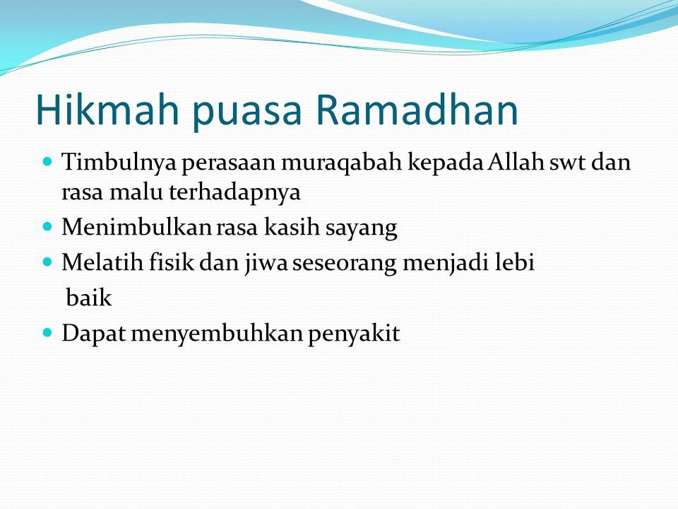 Hikmah puasa Ramadhan Timbulnya perasaan muraqabah kepada Allah swt dan rasa malu terhadapnya. Menimbulkan rasa kasih sayang.
