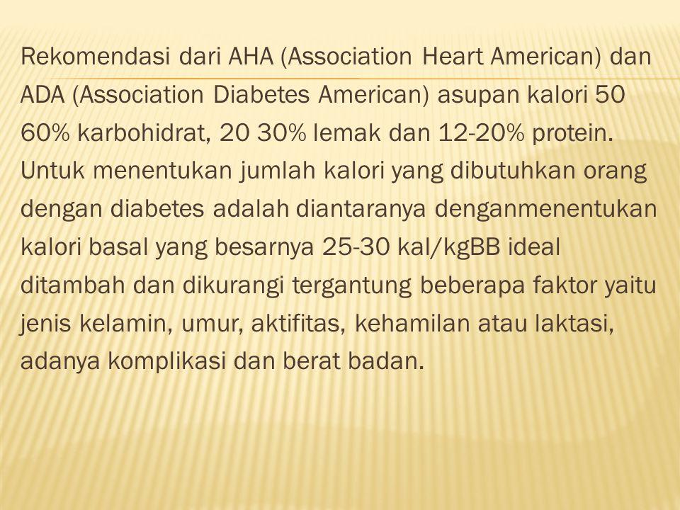 Rekomendasi dari AHA (Association Heart American) dan ADA (Association Diabetes American) asupan kalori 50 60% karbohidrat, 20 30% lemak dan 12-20% protein.