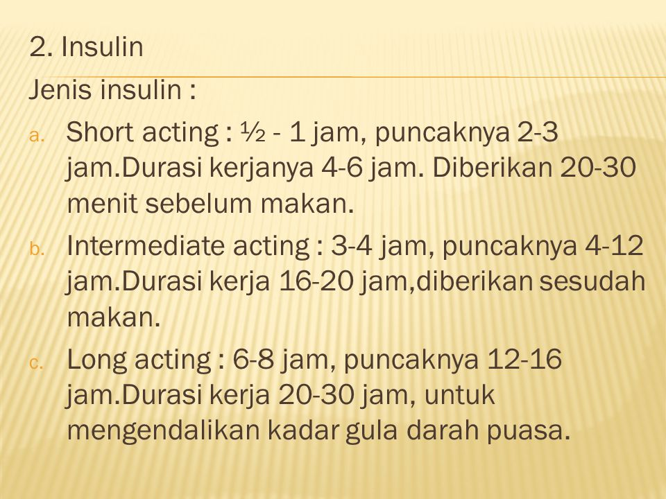 2. Insulin Jenis insulin : Short acting : ½ - 1 jam, puncaknya 2-3 jam.Durasi kerjanya 4-6 jam. Diberikan 20-30 menit sebelum makan.