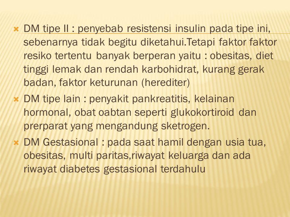 DM tipe II : penyebab resistensi insulin pada tipe ini, sebenarnya tidak begitu diketahui.Tetapi faktor faktor resiko tertentu banyak berperan yaitu : obesitas, diet tinggi lemak dan rendah karbohidrat, kurang gerak badan, faktor keturunan (herediter)