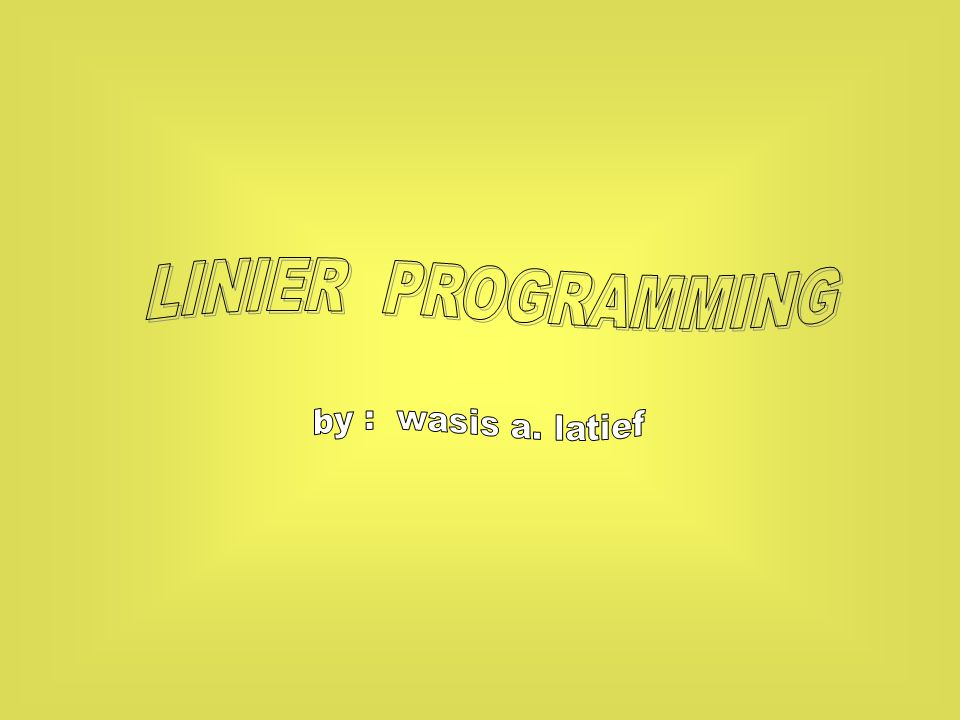 LINIER PROGRAMMING by : wasis a. latief