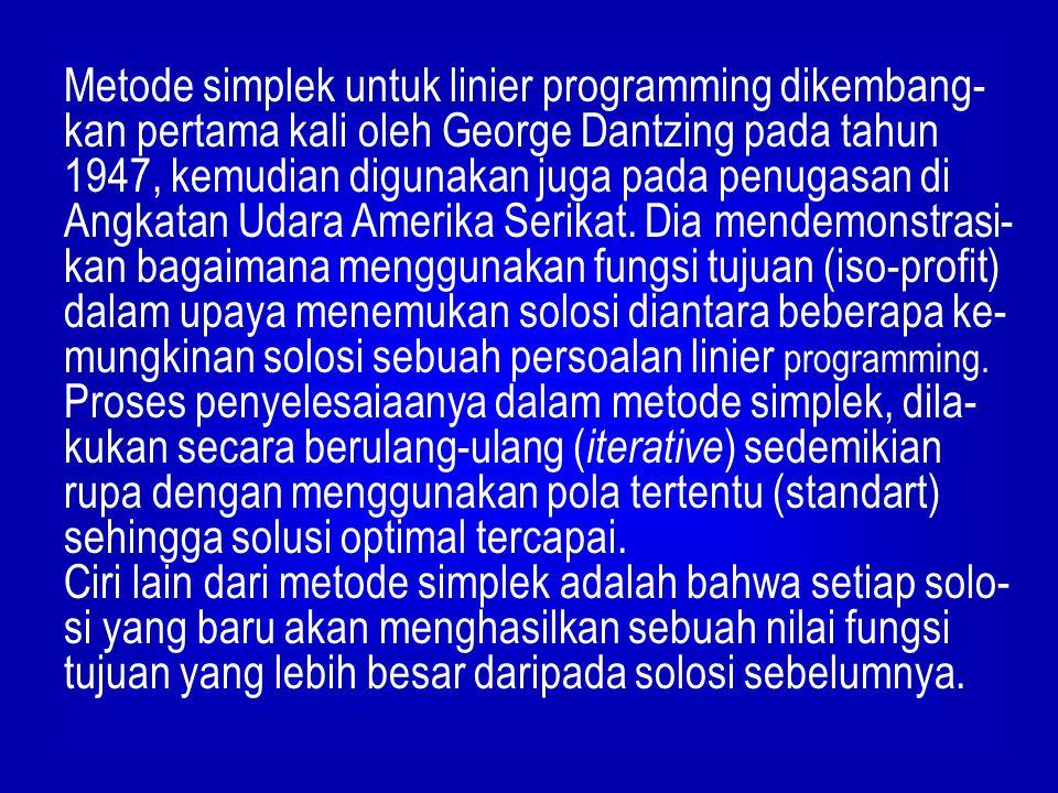 Metode simplek untuk linier programming dikembang-kan pertama kali oleh George Dantzing pada tahun 1947, kemudian digunakan juga pada penugasan di Angkatan Udara Amerika Serikat. Dia mendemonstrasi-kan bagaimana menggunakan fungsi tujuan (iso-profit) dalam upaya menemukan solosi diantara beberapa ke-mungkinan solosi sebuah persoalan linier programming.