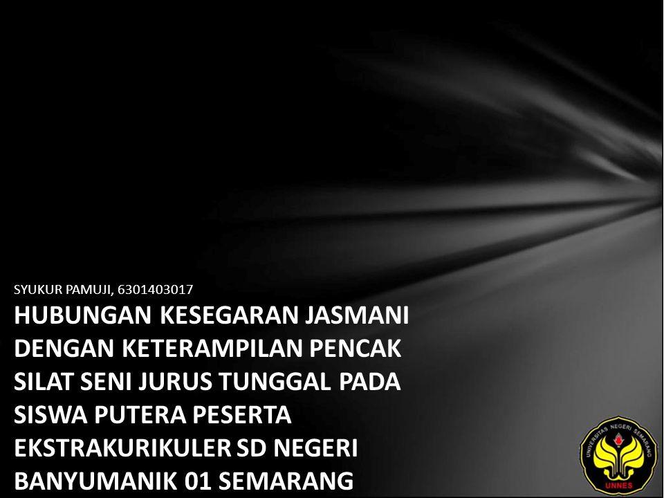 SYUKUR PAMUJI, 6301403017 HUBUNGAN KESEGARAN JASMANI DENGAN KETERAMPILAN PENCAK SILAT SENI JURUS TUNGGAL PADA SISWA PUTERA PESERTA EKSTRAKURIKULER SD NEGERI BANYUMANIK 01 SEMARANG TAHUN 2007