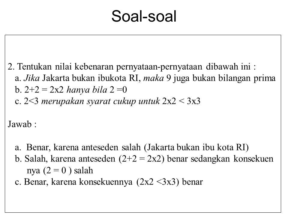 Soal-soal 2. Tentukan nilai kebenaran pernyataan-pernyataan dibawah ini : a. Jika Jakarta bukan ibukota RI, maka 9 juga bukan bilangan prima.