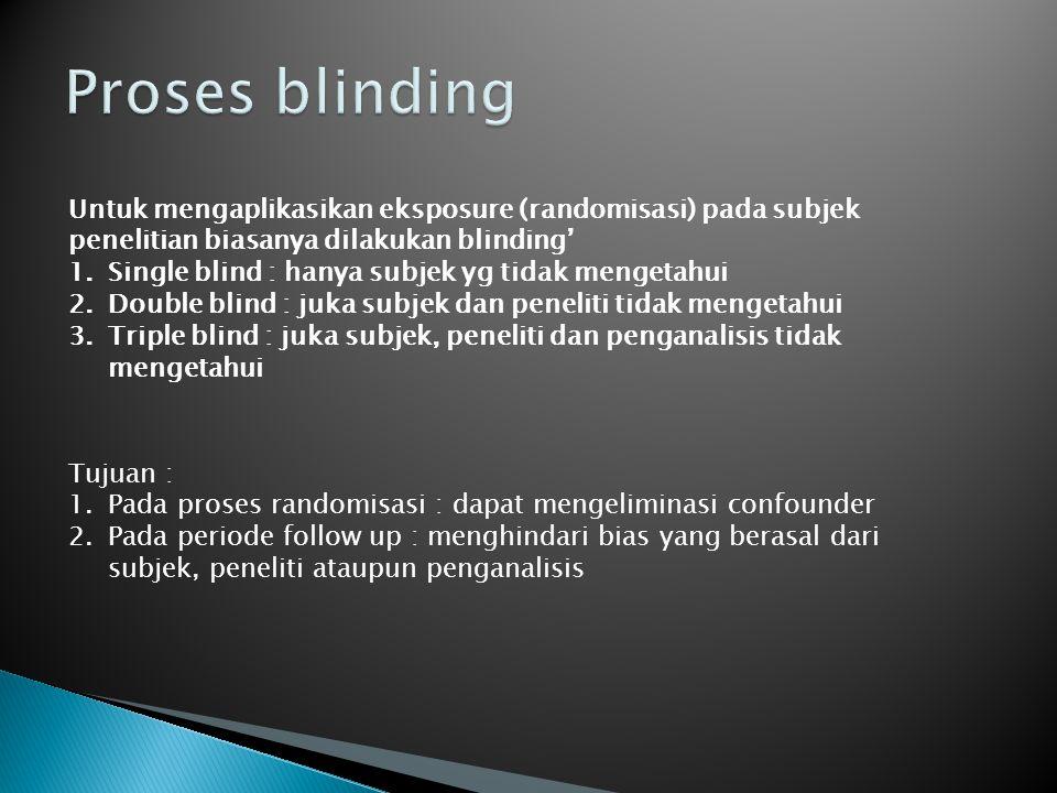 Proses blinding Untuk mengaplikasikan eksposure (randomisasi) pada subjek penelitian biasanya dilakukan blinding'