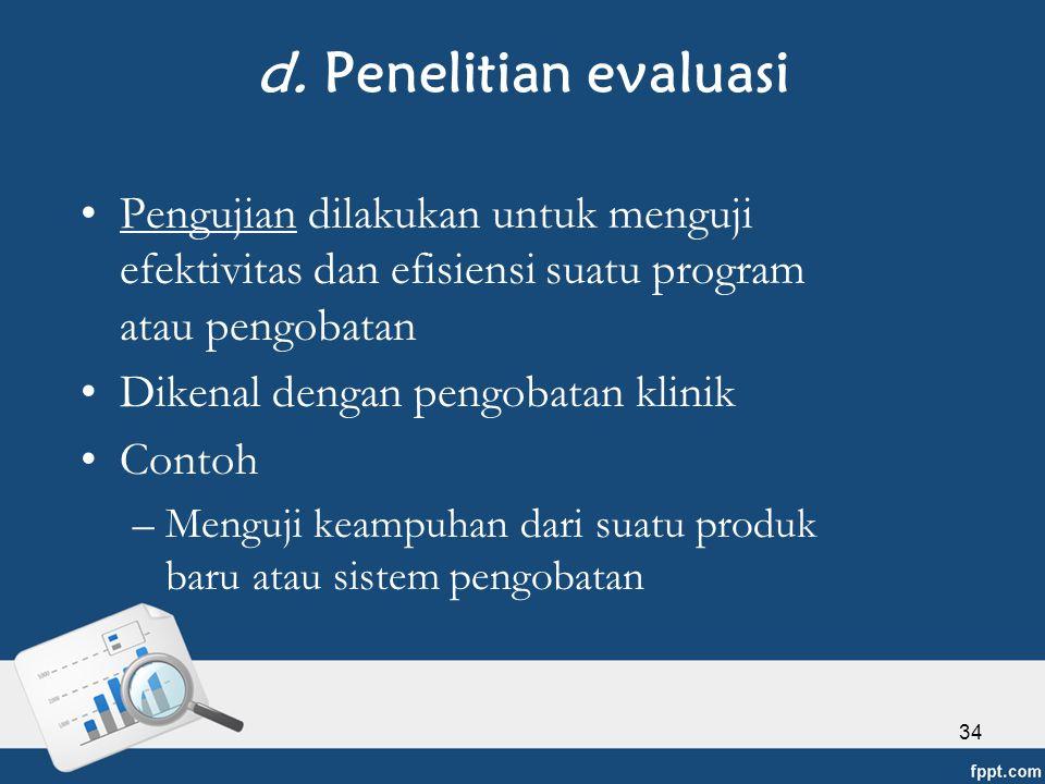 d. Penelitian evaluasi Pengujian dilakukan untuk menguji efektivitas dan efisiensi suatu program atau pengobatan.