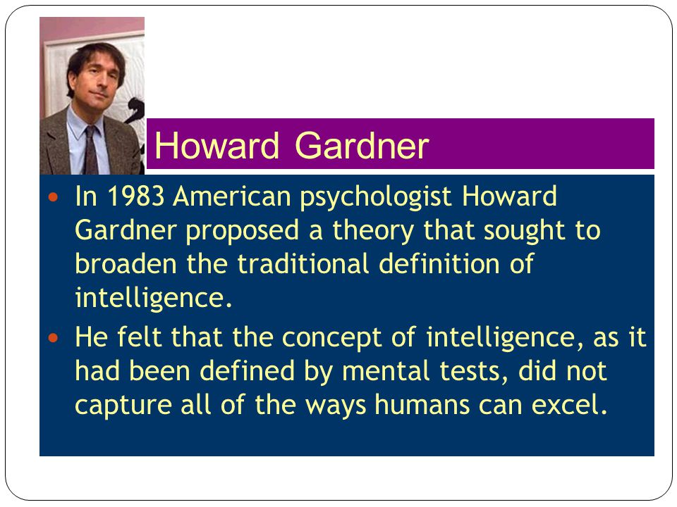 Howard Gardner In 1983 American psychologist Howard Gardner proposed a theory that sought to broaden the traditional definition of intelligence.