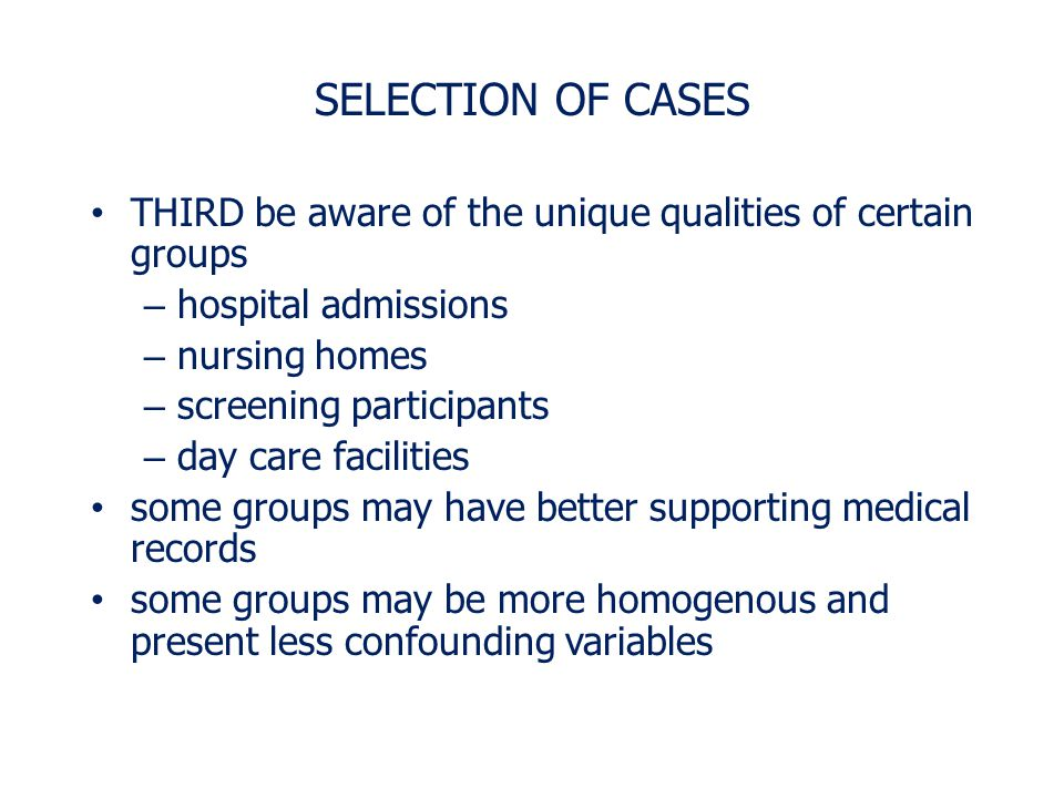 SELECTION OF CASES THIRD be aware of the unique qualities of certain groups. hospital admissions. nursing homes.