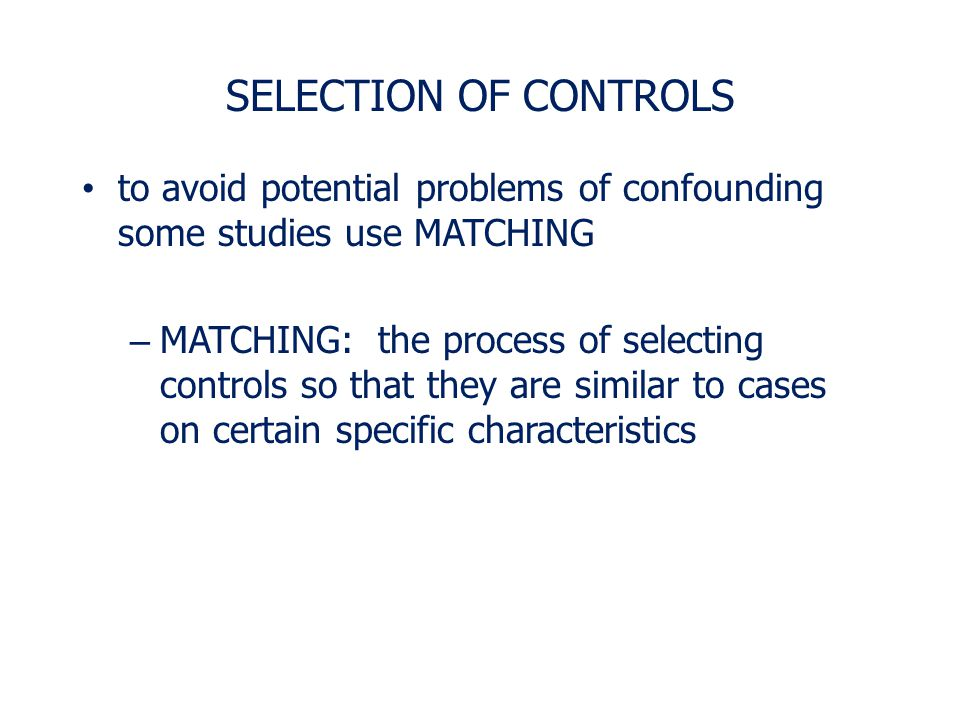 SELECTION OF CONTROLS to avoid potential problems of confounding some studies use MATCHING.