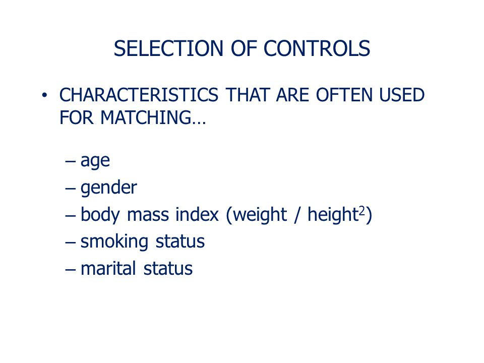 SELECTION OF CONTROLS CHARACTERISTICS THAT ARE OFTEN USED FOR MATCHING… age. gender. body mass index (weight / height2)
