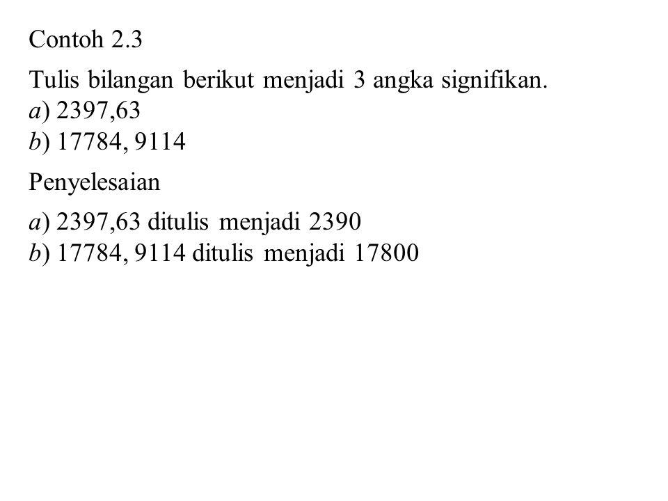 Contoh 2.3 Tulis bilangan berikut menjadi 3 angka signifikan. a) 2397,63. b) 17784, 9114. Penyelesaian.