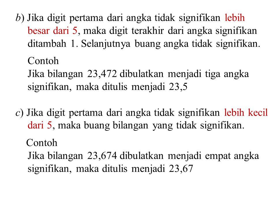 b) Jika digit pertama dari angka tidak signifikan lebih besar dari 5, maka digit terakhir dari angka signifikan ditambah 1. Selanjutnya buang angka tidak signifikan.