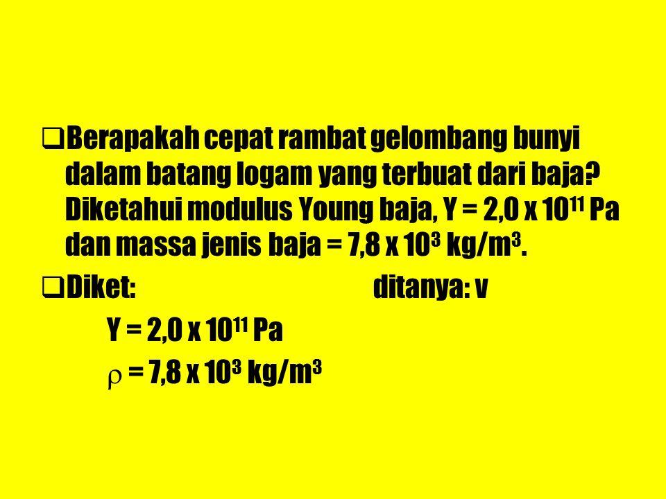 Berapakah cepat rambat gelombang bunyi dalam batang logam yang terbuat dari baja Diketahui modulus Young baja, Y = 2,0 x 1011 Pa dan massa jenis baja = 7,8 x 103 kg/m3.