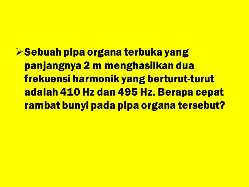 Sebuah pipa organa terbuka yang panjangnya 2 m menghasilkan dua frekuensi harmonik yang berturut-turut adalah 410 Hz dan 495 Hz.
