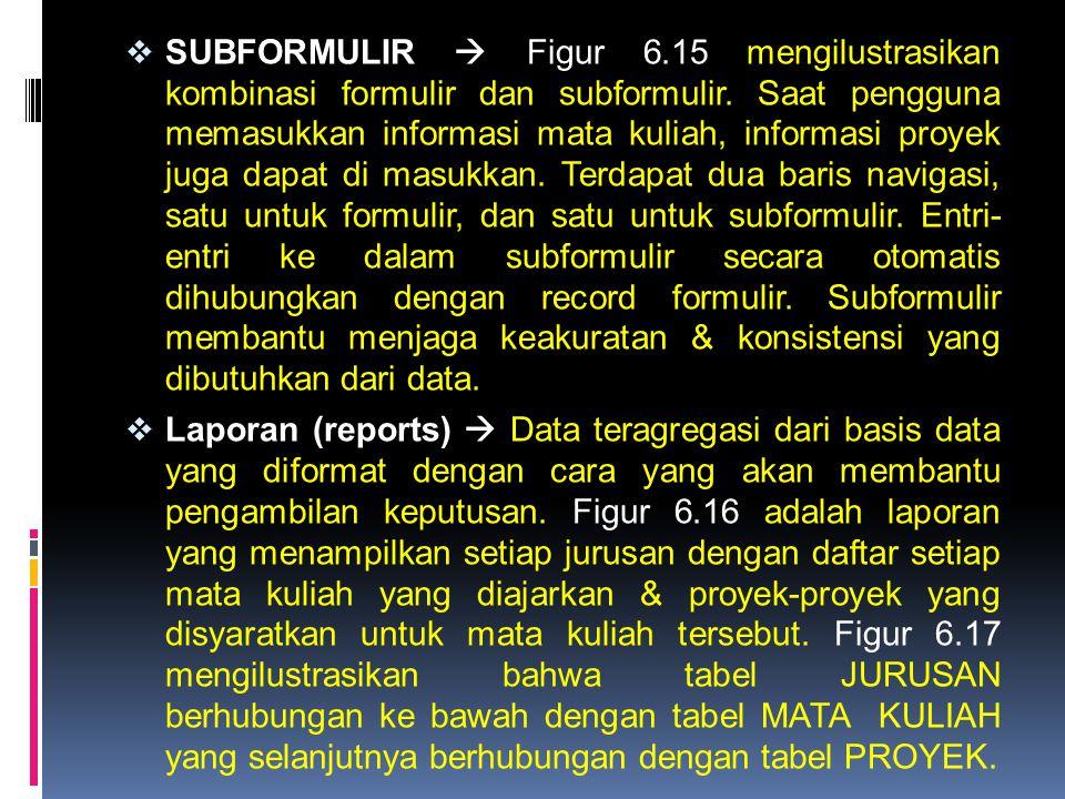 SUBFORMULIR  Figur 6.15 mengilustrasikan kombinasi formulir dan subformulir. Saat pengguna memasukkan informasi mata kuliah, informasi proyek juga dapat di masukkan. Terdapat dua baris navigasi, satu untuk formulir, dan satu untuk subformulir. Entri- entri ke dalam subformulir secara otomatis dihubungkan dengan record formulir. Subformulir membantu menjaga keakuratan & konsistensi yang dibutuhkan dari data.