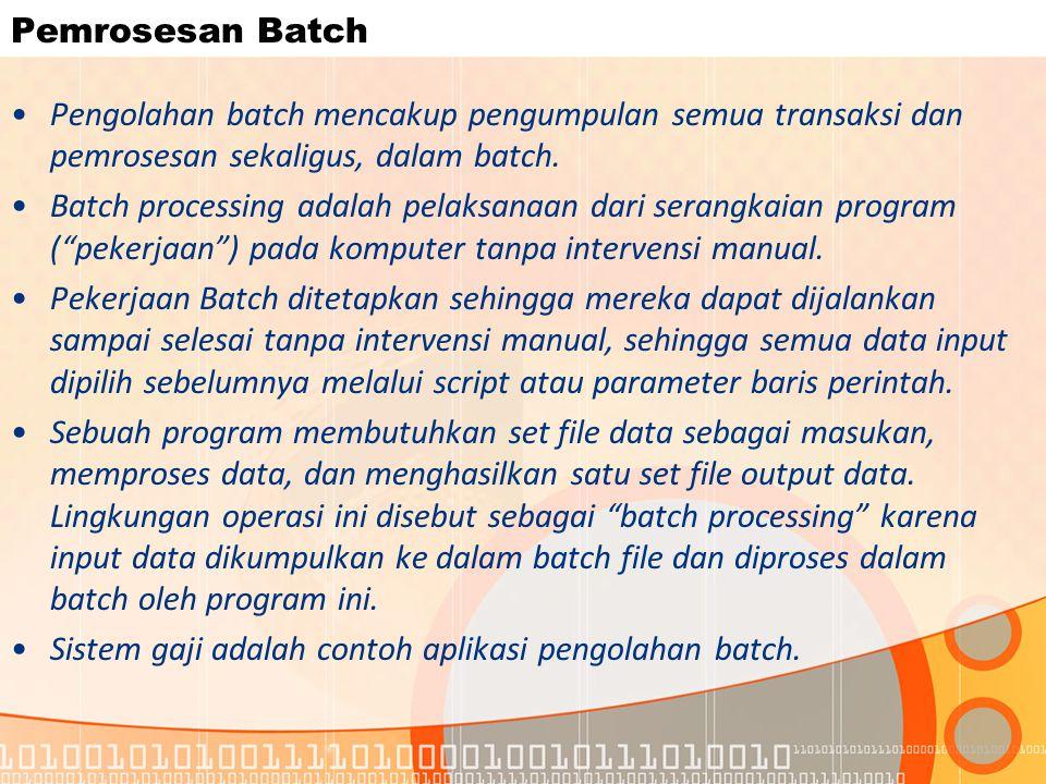 Pemrosesan Batch Pengolahan batch mencakup pengumpulan semua transaksi dan pemrosesan sekaligus, dalam batch.