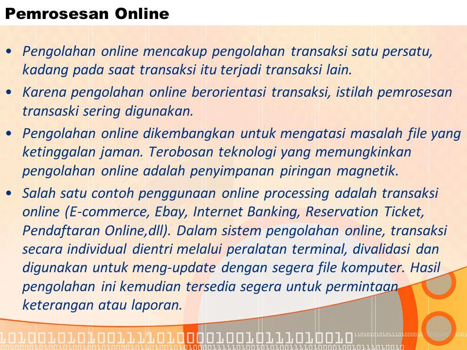 Pemrosesan Online Pengolahan online mencakup pengolahan transaksi satu persatu, kadang pada saat transaksi itu terjadi transaksi lain.