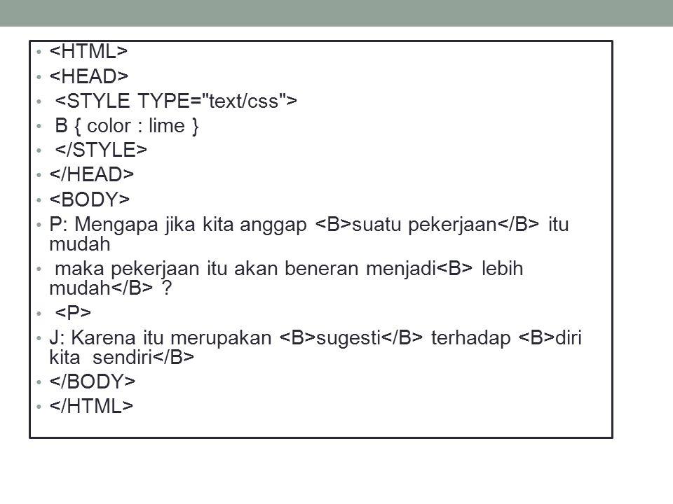 <HTML> <HEAD> <STYLE TYPE= text/css > B { color : lime } </STYLE> </HEAD> <BODY> P: Mengapa jika kita anggap <B>suatu pekerjaan</B> itu mudah.