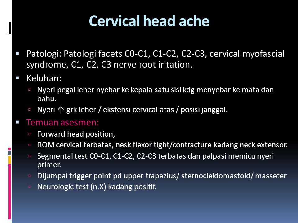 Cervical head ache Patologi: Patologi facets C0-C1, C1-C2, C2-C3, cervical myofascial syndrome, C1, C2, C3 nerve root iritation.
