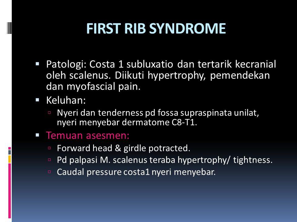 FIRST RIB SYNDROME Patologi: Costa 1 subluxatio dan tertarik kecranial oleh scalenus. Diikuti hypertrophy, pemendekan dan myofascial pain.