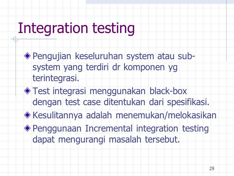 Integration testing Pengujian keseluruhan system atau sub-system yang terdiri dr komponen yg terintegrasi.