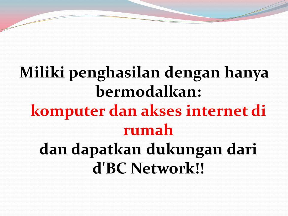 Miliki penghasilan dengan hanya bermodalkan: komputer dan akses internet di rumah dan dapatkan dukungan dari d BC Network!!