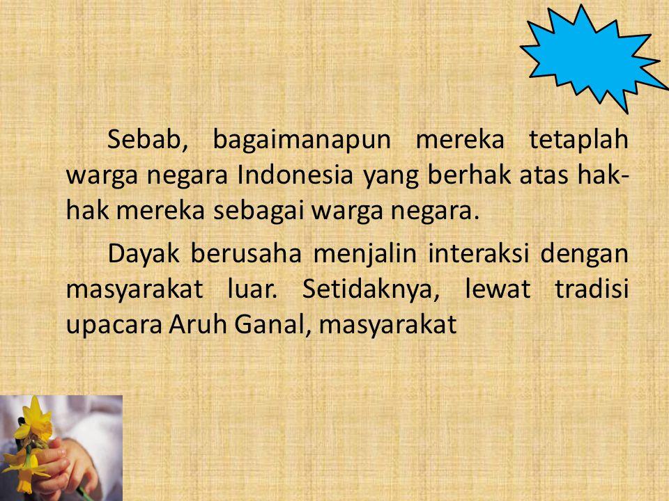 Sebab, bagaimanapun mereka tetaplah warga negara Indonesia yang berhak atas hak-hak mereka sebagai warga negara.
