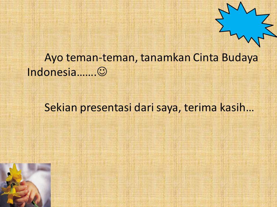 Ayo teman-teman, tanamkan Cinta Budaya Indonesia……