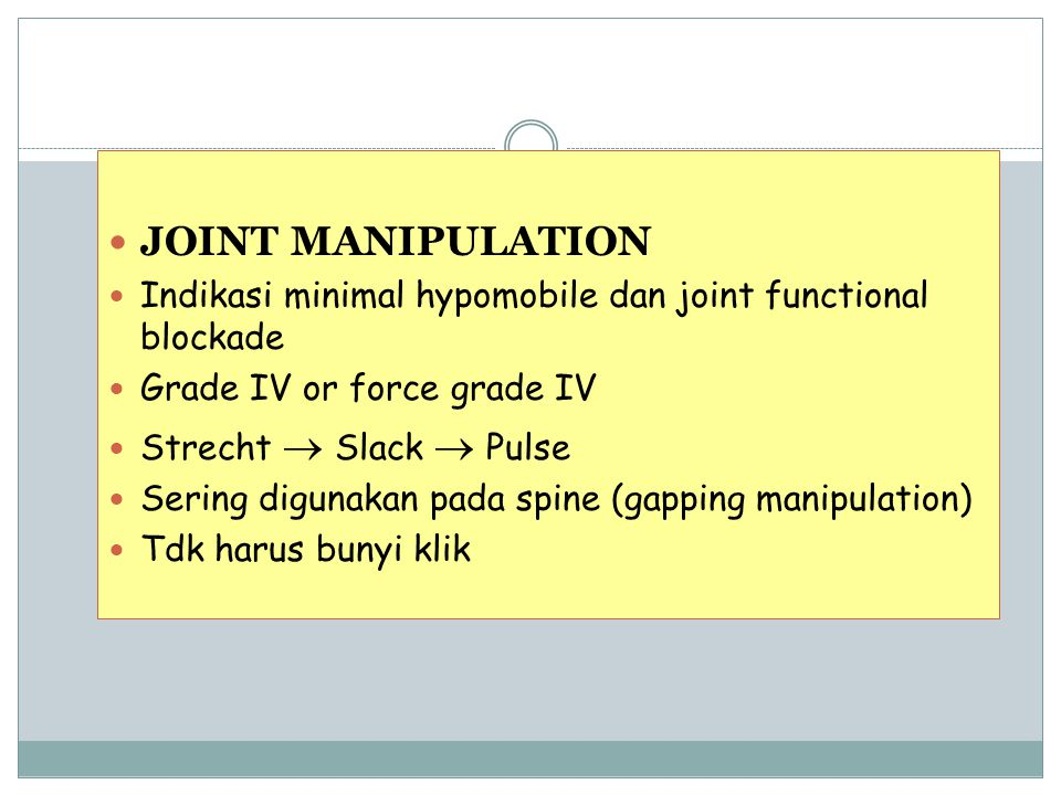 JOINT MANIPULATION Indikasi minimal hypomobile dan joint functional blockade. Grade IV or force grade IV.