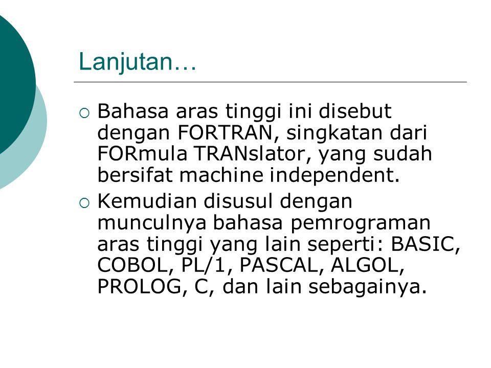 Lanjutan… Bahasa aras tinggi ini disebut dengan FORTRAN, singkatan dari FORmula TRANslator, yang sudah bersifat machine independent.