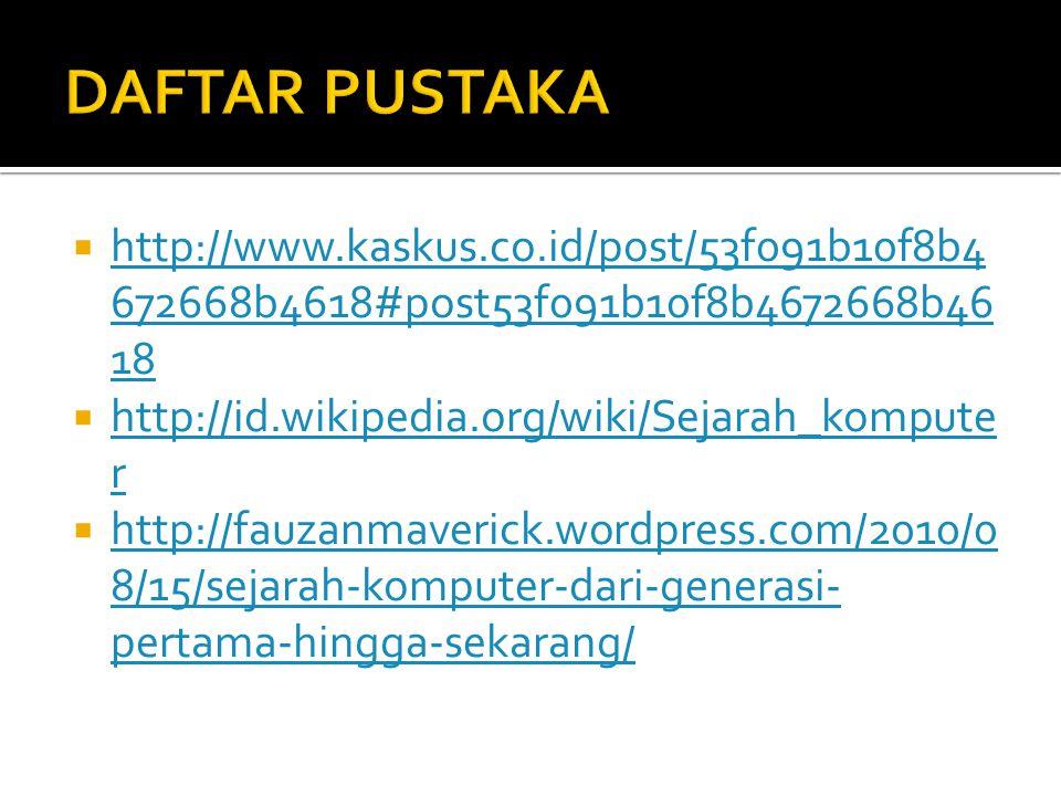 DAFTAR PUSTAKA http://www.kaskus.co.id/post/53f091b10f8b4672668b4618#post53f091b10f8b4672668b4618. http://id.wikipedia.org/wiki/Sejarah_komputer.
