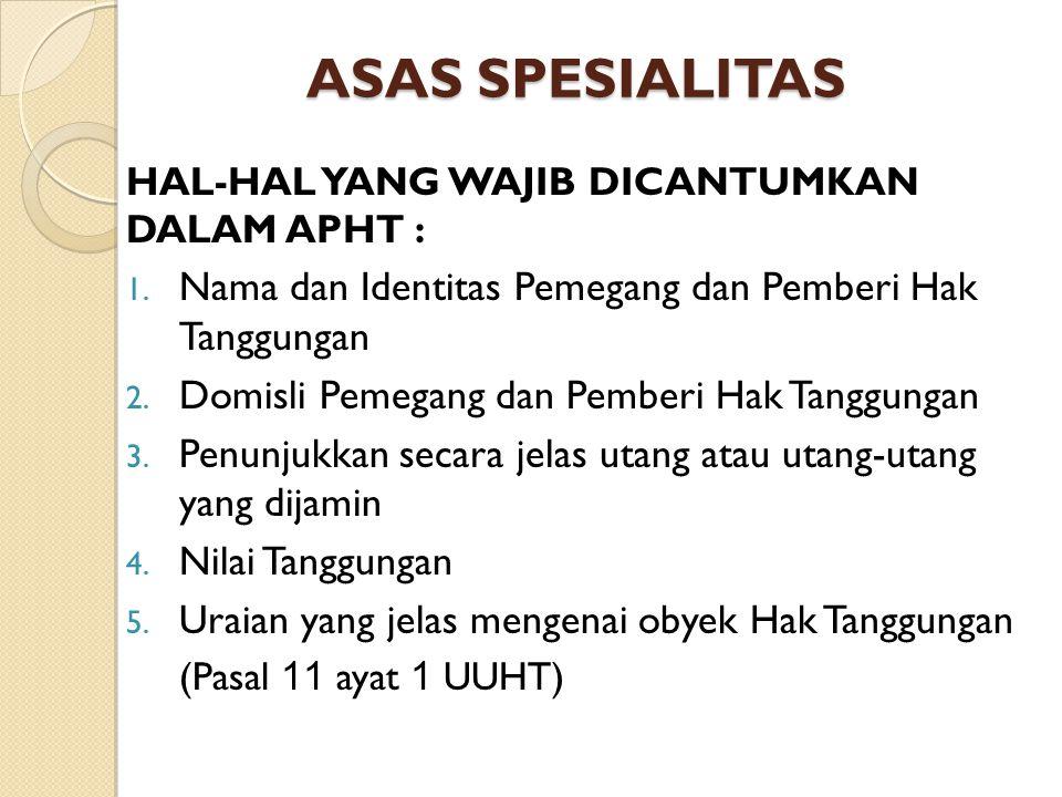 ASAS SPESIALITAS HAL-HAL YANG WAJIB DICANTUMKAN DALAM APHT : Nama dan Identitas Pemegang dan Pemberi Hak Tanggungan.
