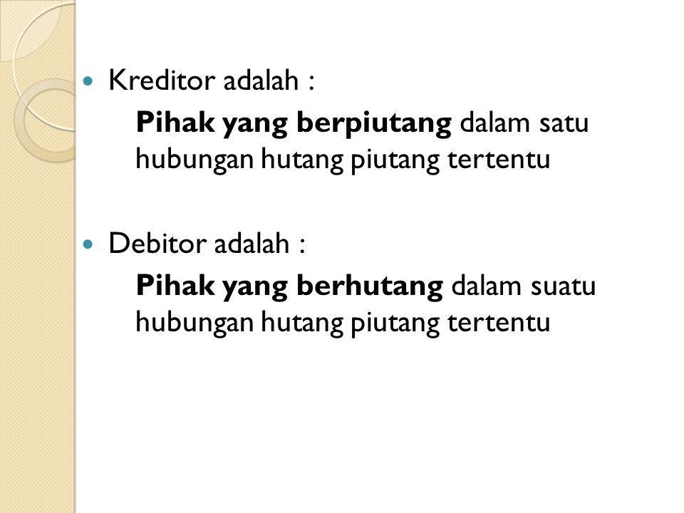 Kreditor adalah : Pihak yang berpiutang dalam satu hubungan hutang piutang tertentu. Debitor adalah :