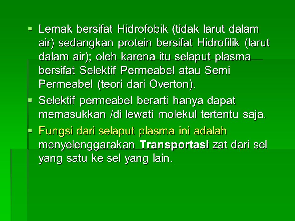 Lemak bersifat Hidrofobik (tidak larut dalam air) sedangkan protein bersifat Hidrofilik (larut dalam air); oleh karena itu selaput plasma bersifat Selektif Permeabel atau Semi Permeabel (teori dari Overton).