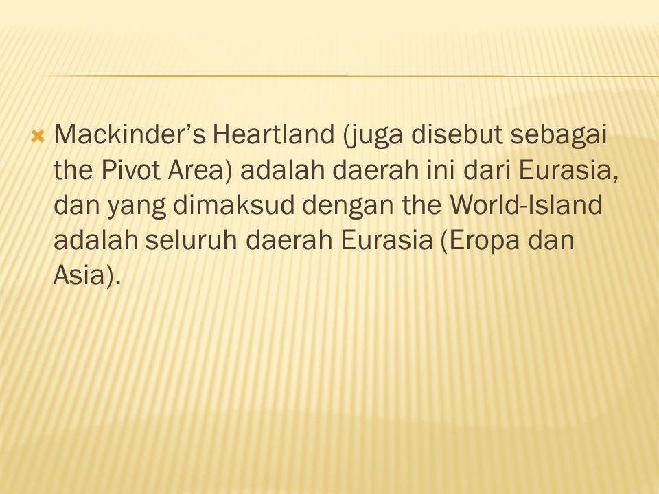 Mackinder's Heartland (juga disebut sebagai the Pivot Area) adalah daerah ini dari Eurasia, dan yang dimaksud dengan the World-Island adalah seluruh daerah Eurasia (Eropa dan Asia).