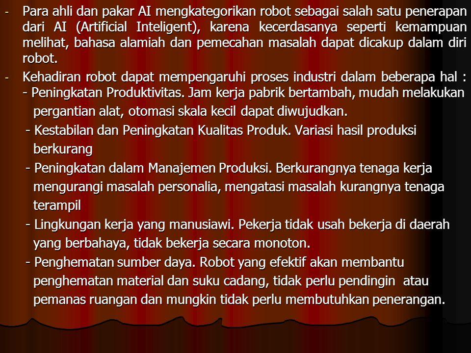 Para ahli dan pakar AI mengkategorikan robot sebagai salah satu penerapan dari AI (Artificial Inteligent), karena kecerdasanya seperti kemampuan melihat, bahasa alamiah dan pemecahan masalah dapat dicakup dalam diri robot.